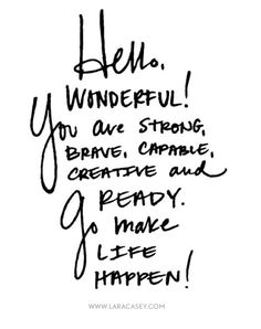 You are strong, brave, capable, creative and ready, go make life happen!