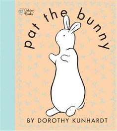 Pat the Bunny ~ OMG...How many times did I read this to my sons!?!?! AND, how many times did they HAVE to pat the bunny!  ;))