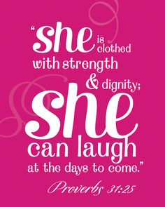 """She is clothed with strength & dignity; she can laugh at the days to come"" Proverbs 31:25"
