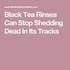 Black Tea Rinses Can Stop Shedding Dead In Its Tracks