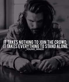 """""""It takes nothing yo join the crowd. It takes everything to stand alone"""" Stand alone"""