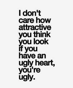 "I absolutely LOVE this! I don't care how attractive you think you look, if you have an ugly heart - You are ugly! Just because you have a pretty face or a ""nice body"" or attractive doesn't matter if you're stuck up, fake, snotty, b*tchy, mean, rude, conceited, think you're better than everyone, use people, Lindsay etc. Etc If you're not a good person you're appearance won't hide the truth! So be kind ((:"