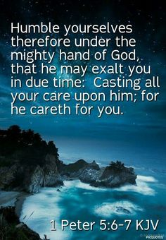 1 Peter (KJV) Humble yourselves therefore under the mighty hand of God, that he may exalt you in due time: Casting all your care upon him; for he careth for you. Bible Verses Kjv, King James Bible Verses, Prayer Scriptures, Biblical Quotes, Favorite Bible Verses, Prayer Quotes, Bible Verses Quotes, Spiritual Quotes, Faith Quotes
