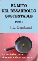 El Mito del Desarrollo Sustentable, an ebook by J.L. Gamband at Smashwords