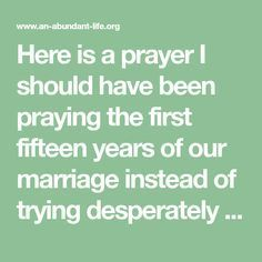 Here is a prayer I should have been praying the first fifteen years of our marriage instead of trying desperately to control my husband and our circumstances. I learned that even if your circumstances don't change right away, your heart and mind can. Begin by allowing God to change you, and other things will begin...read more