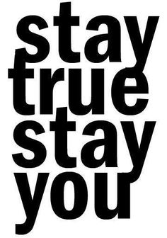 Stay true, stay you