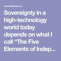 "Sovereignty in a high-technology world today depends on what I call ""The Five Elements of Independence"", but protected by aggregated military and technological prowess:  1. Geographic borders 2. Economic/monetary borders 3. Legal borders 4. Political borders 5. Social borders The United States and Western Europe are in grave trouble because of the rise of Globalism, which places the ""interests"" of the entire world above those of individual nations. Globalism calls for replacement of the…"