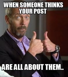 Meme Maker - When someone thinks your post are all about them.. Meme Maker!