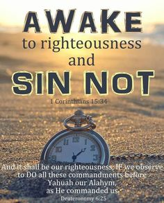 Awake to righteousness, and sin not; for some have not the knowledge of YAHUAH: I speak this to your shame.