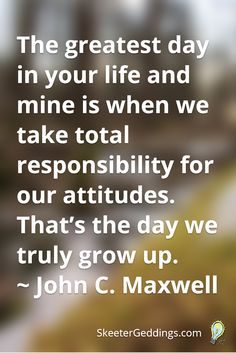 The greatest day in your life and mine is when we take total responsibility for our attitudes.  That's the day we truly grow up. ~ John C. Maxwell