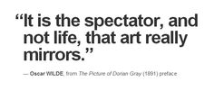 """""""It is the spectator, and not life, that art really mirrors."""" — Oscar Wilde, from 'The Picture of Dorian Gray' (1891) preface"""