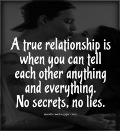 Truth, honesty & no secrets must to be present in all types of relationships....family bonds, friendships & love relationships or they will fall apart!