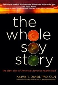 The Whole Soy Story: The Dark Side of America's Favorite Food. Kaayla T. Daniel, PhD, CCN