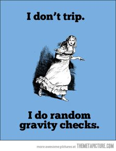 "Gravity checks are very important. ""Nothing is wrong with the earth's gravity."" They say, but that's because I check it!"