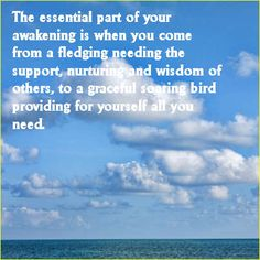 The essential part of your awakening is when you come from a fledging needing the support, nurturing and wisdom of others, to a graceful soaring bird providing for yourself all you need. http://listenbeloved.net/inner-strength