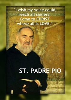 "~ St. Padre Pio... St. Pio was canonized the day after we were married. We honeymooned in Rome, seeing the fanfare from his canonization. We heard John Paul II speak in several languages, none being English. In my head I kept hearing, ""Come to Jesus, come to Jesus,"" though I understood nothing. Later our interpreter explained that was the message. Here St. Pio says the same."