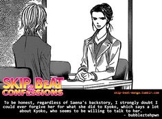 Skip Beat ConfessionsTo be honest, regardless of Saena's backstory, I strongly doubt I could  ever forgive her for what she did to Kyoko, which says a lot about  Kyoko, who seems to be willing to talk to her.by bubbleztehpwnSend in your own confession!