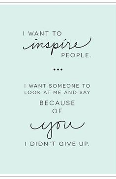 I want to inspire people...I want someone to look at me and say because of you I didn't give up..