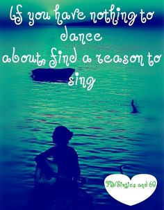 """Find a reason to sing quote via """"Sixties and 60"""" at www.Facebook.com/pages/-Sixties-and-60/276454592397627"""