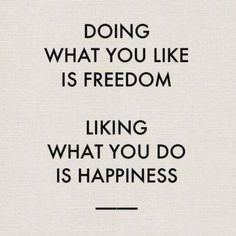 Doing what you like is Freedom