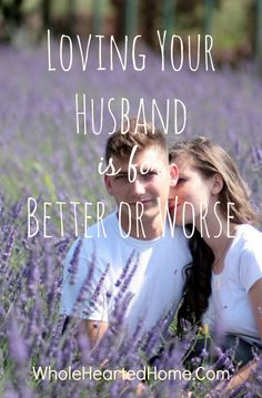 Loving Your Husband is for Better or Worse - Loving your husband isn't always an easy thing to do. If you are real and honest, you will admit that they sometimes are quite annoying and those annoyances can cause issues!!