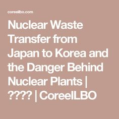 Nuclear Waste Transfer from Japan to Korea and the Danger Behind Nuclear Plants  | 코리일보 | CoreeILBO