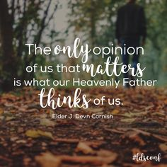 """""""The only opinion of us that matters is what our Heavenly Father thinks of us."""" -J. Devn Cornish, October 2016 General Conference"""