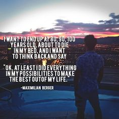 "I want to end up at 80, 90, 100 years old, about to die in my bed, and I want to think back and say ""OK, at least I did everything in my possibilities to make the best out of my life. – Maximilian Berger thedailyquotes.com"