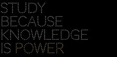 STUDY BECAUSE KNOWLEDGE IS POWER