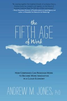 The Fifth Age of Work: How Companies Can Redesign Work to Become More Innovative in a Cloud Economy by Andrew M. Jones http://www.amazon.com/dp/1937645096/ref=cm_sw_r_pi_dp_ERRpwb0K1SGCF