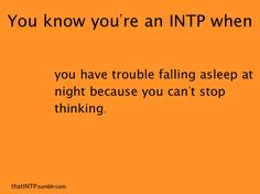 I know I'm an INTP. Not sure what that is, but it takes me forever to fall asleep cause my brain is wired!