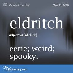 """Eldritch - eerie; weird; spooky.                                   Origin: Eldritch is of uncertain origin, but the earlier elrich is equivalent to the Old English el- meaning """"foreign, strange, uncanny"""" and rīce meaning """"kingdom""""; hence """"of a strange country, pertaining to the Otherworld."""""""