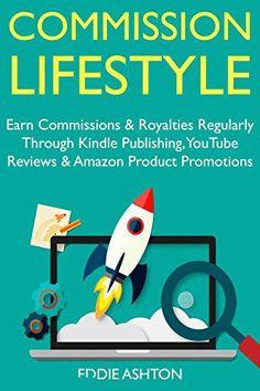 Commission Lifestyle: Earn Commissions & Royalties Regularly Through Kindle Publishing, YouTube Reviews & Amazon Product Promotions… #ProfitableEbookPublishing