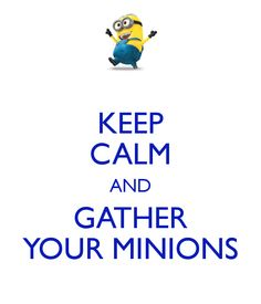 Keep Calm and Gather Your Minions!