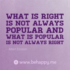 What is right is not always popular and what is popular is not always right. Remember Luke 14:252-27