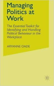 'Managing Politics at Work: The Essential Toolkit for Identifying & Handling Political Behaviour in the Workplace' - Aryanne Oade