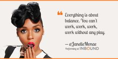 """""""Everything is about balance. You can't work, work, work, work without any play."""" — Janelle Monáe, Singer-Songwriter"""