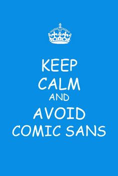 Keep Calm and Avoid Comic Sans (this is the best keep calm poster ever!!!)