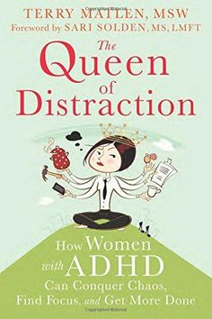 "The Queen of Distraction: How Women with ADHD Can Conquer Chaos, Find Focus, and Get More Done - ""Practical skills to help women with ADHD achieve focus and balance in all areas of life, whether it's at home, at work, or in relationships. Psychotherapist Terry Matlen delves into the feminine side of ADHD—the elements of this condition that are particular to women, such as: relationships, meal-planning, parenting... "" Available October 1st, 2014. ($12.75 in paperback and $9.40 on Kindle"