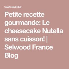 Petite recette gourmande: Le cheesecake Nutella sans cuisson! | Selwood France Blog