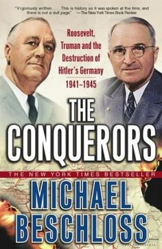 The Conquerers: Roosevelt, Truman, and the Destruction of Hitler's Germany by Michael Beschloss