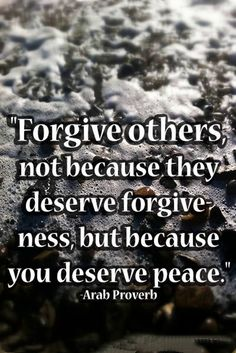 Forgive others not because they deserve forgiveness but because you deserve peace. Arab proverb