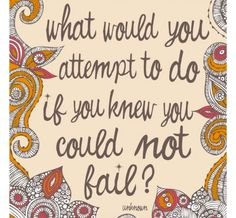 what would you attempt to do if you knew you could not fail. Something to think about.amazing how fear gets in the way of some of our dreams! Great Quotes, Quotes To Live By, Me Quotes, Inspirational Quotes, Class Quotes, Motivational, Profound Quotes, Amazing Quotes, Cool Words