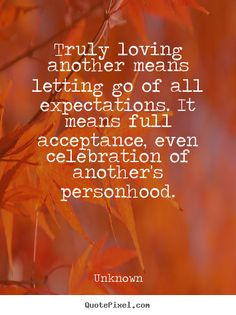 Quotes about love - Truly loving another means letting go of all expectations...