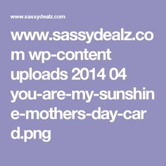 www.sassydealz.com wp-content uploads 2014 04 you-are-my-sunshine-mothers-day-card.png