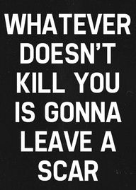 Whatever doesn't kill you is gonna leave a scar, wisdom, quote, this is so accurate of how I think Life Quotes Love, Great Quotes, Quotes To Live By, Inspirational Quotes, Awesome Quotes, Meaningful Quotes, Motivational, The Words, Killing Quotes