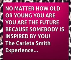 THE CARLETA SMITH EXPERIENCE: At Every Age You Are The Future....by Carleta Smit...