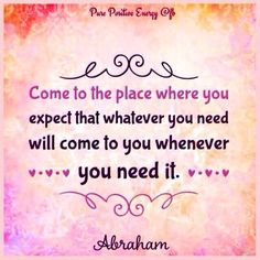 Expect that whatever you need will come to you whenever you need it. AbrahamHicks
