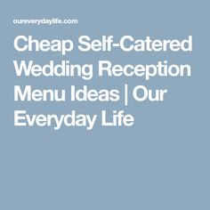 Cheap Self-Catered Wedding Reception Menu Ideas | Our Everyday Life