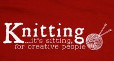 Knitting, it's sitting for creative people.